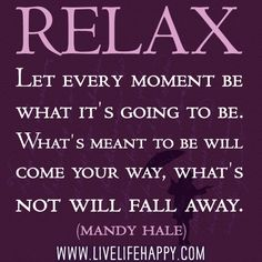Relax. Let every moment be what it's going to be. What's meant to be will come your way, what's not will fall away. - Mandy Hale