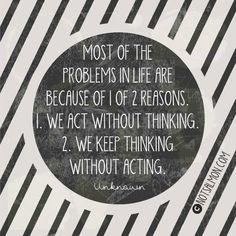 i love this! when you think about it,it's so true! {Most of the problems in life are because of 1 of 2 reasons: 1. We act without thinking, 2. We keep thinking without acting.}