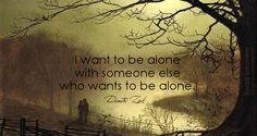 I want to be alone with someone else who wants to be alone. I am an INFJ sooo happily married to an INTJ!