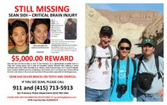 "Sean SIDI, age 19, suffered a severe traumatic brain injury prior to going missing from San Francisco, CA on May 21, 2013, and is urgent need of medical care. Sean is white/asian, 5'5"", 120 lbs, dark brown wavy hair, dark brown eyes, wears silver dental braces, has dimples, slight bump on right forehead from brain surgery. For more information, see"