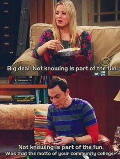 Not knowing is part of the fun. - Penny from The Big Bang Theory Not knowing is part of the fun. Was that the motto of your community college? - Sheldon from The Big Bang Theory-,too funny Big Bang Theory, The Big Bang Theroy, The Big Theory, Movie Quotes, Funny Quotes, Funny Memes, Tv Quotes, Funny Pranks, Funny Humour