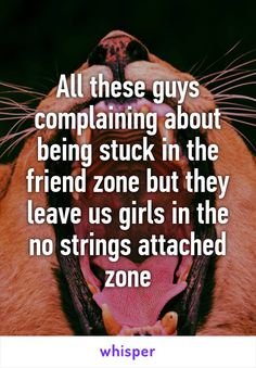 All these guys complaining about being stuck in the friend zone but they leave us girls in the no strings attached zone