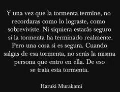 """""""Y una vez que la tormenta termine, no recordarás como lo lograste, como sobreviviste. Ni siquiera estarás seguro si la tormenta ha terminado realmente. Pero una cosa si es segura. Cuando salgas de esa tormenta, no serás la misma persona que entró en ella. De eso se trata la tormenta.""""— Haruki Murakami"""