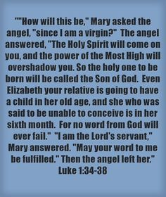 How will this be, Mary asked the angel, since I am a virgin? The angel answered, The Holy Spirit will come on you, and the power of the Most High will overshadow you. So the holy one to be born will be called the Son of God. Even Elizabeth your relative is going to have a child in her old age, and she who was said to be unable to conceive is in her sixth month. For no word from God will ever fail. I am the Lord's servant, Mary answered. May your word to me be...