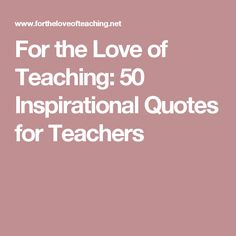 For the Love of Teaching: 50 Inspirational Quotes for Teachers