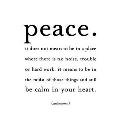Peace - my most favorite quote ever. It has such a calming to just read the words The Words, Cool Words, Inspiring Quotes, Great Quotes, Quotes To Live By, Peace Of Mind Quotes, Finding Peace Quotes, Inner Peace Quotes, Super Quotes