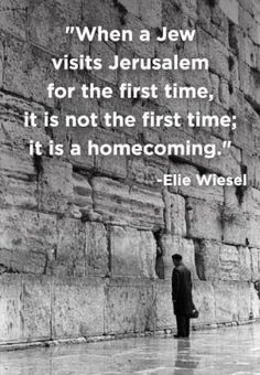 """When a Jew visits Jerusalem for the first time, it is not the first time, it is a homecoming."" Elie Wiesel"