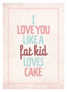 Typography quote poster - I love you like a fat kid loves cake - Vintage-style love print wall decor A3. $18,00, via Etsy.