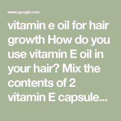vitamin e oil for hair growth How do you use vitamin E oil in your hair? Mix the contents of 2 vitamin E capsules in 2 tablespoons of warm olive or coconut oil. Massage the mixture onto your scalp using your fingertips in circular motions. Wait 30 minutes, then wash your hair as usual. Repeat this hair growth treatment 2 or 3 times a week. Hair Growth Treatment, Hair Growth Oil, Vitamin E Capsules, Vitamin E Oil, Contents, Health And Beauty, Repeat, Coconut Oil, Your Hair