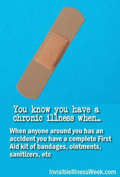 You know you have a chronic illness when... When anyone around you has an accident you have a complete First Aid kit of bandages, ointments, sanitizers, etc. (Links to Invisible Illness Awareness Week and more funnies)