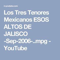 Los Tres Tenores Mexicanos ESOS ALTOS DE JALISCO -Sep-2006-..mpg - YouTube