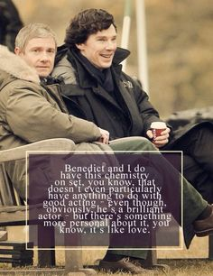 Martin Freeman talks about Benedict Cumberbatch: http://www.radiotimes.com/news/2013-10-07/martin-freeman-confesses-his-love-for-sherlock-co-star-benedict-cumberbatch