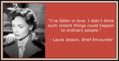 """""""I've fallen in love. I didn't think such violent things could happen to ordinary people."""" Celia Johnson in Brief Encounter."""