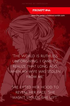 "Writing Prompt -- ""The world is ruthless, unforgiving. I came to realize that long ago when my wife was stolen from me."" She lifted her hood to reveal her face. She left. Book Prompts, Daily Writing Prompts, Book Writing Tips, Creative Writing Prompts, Writing Challenge, Writing Words, Writing Quotes, Dialogue Prompts, Story Prompts"