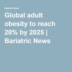 Global adult obesity to reach 20% by 2025 | Bariatric News