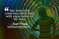 Just keep your conscious mind busy with expectation of the best. -Joseph Murphy Comments comments