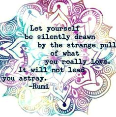 """Let yourself be silently drawn by the strange pull of what you really love. It will not lead you astray."" -Rumi quote"