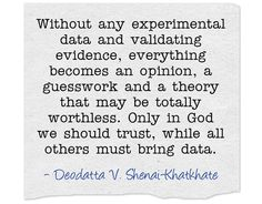 Without any experimental data and validating evidence, everything becomes an opinion, a guesswork and a theory that may be totally worthless. Only in God we should trust, while all others must bring data.