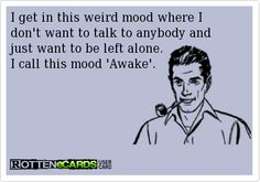 """I get in this weird mood where I don't want to talk to anybody and just want to be left alone. I call this mood, """"awake."""" #ecards"""