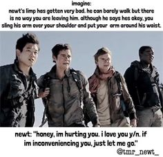 """Me: """"No Newt, if it were me you would do the same,. Newt: *smiles and kisses you on the cheek* Me: I love you too Maze Runner Funny, Maze Runner Thomas, Maze Runner Movie, Maze Runner Trilogy, Maze Runner Cast, Maze Runner Series, Thomas Brodie Sangster, Maze Runner Characters, Minho"""