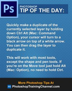 Quickly make a duplicate of the currently selected layer by holding down Ctrl Alt (Mac: Command Option), your cursor will turn to a black arrow on top of a white arrow. You can then drag the layer to duplicate it.This will work with most tools, except the shape and pen tools. If you're on the Move tool just hold Alt (Mac: Option), no need to hold Ctrl.