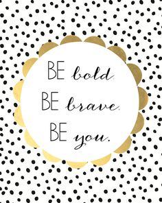 """Be bold. Be brave. Be you."""