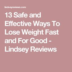 13 Safe and Effective Ways To Lose Weight Fast and For Good - Lindsey Reviews