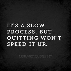 Quitting. It's a word that shouldn't be used in your vocabulary. Quitting is giving up entirely with loss of purpose. To quit you must give up on yourself and that's something no one should ever do.  Life is a slow process and it's hard process but if you refuse to quit you'll see how much you can grow as a person. If you keep moving forward step by step try after try you'll see that you are capable of so much more than you think.  There's a saying in fitness athletics and weightlifting…