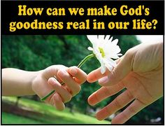 We are God's goodness to others! We demonstrate God's love and goodness when we reach out to meet needs.
