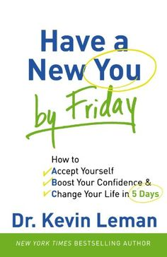 "Have a New You by Friday: How to Accept Yourself, Boost Your Confidence & Change Your Life in 5 Days by Dr. Kevin Leman // Love this book. More that usual ""self-help"" drivel, this book will make you evaluate yourself and your relationships."