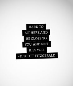 Hard to sit here and be close to you and not kiss you. ~F. Scott Fitzgerald.