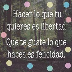 """""""Hacer lo que tu quieres es Libertad. Que te guste lo que haces es Felicidad."""" Frases de inspiración para hacer lo que amas."""