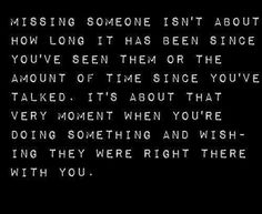 Missing someone is wishing they were right there with you.