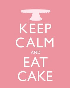 KEEP CALM AND EAT CAKE EVERYBODY!!!!