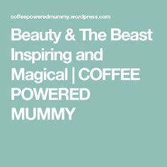 Beauty & The Beast Inspiring and Magical | COFFEE POWERED MUMMY