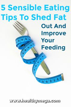 5 Sensible Eating Tips To Shed Fat Out And Improve Your Feeding