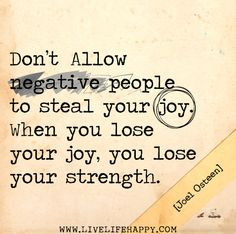 Don't allow negative people to steal your joy. When you lose your joy, you lose your strength. -Joel Osteen