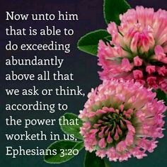 "Ephesians 3:20 KJV ""Now unto him that is able to do exceeding abundantly above all that we ask or think, according to the power that worketh in us,"""