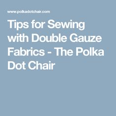 Tips for Sewing with Double Gauze Fabrics - The Polka Dot Chair