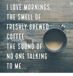 Image result for i love smell of coffee in the morning the sound of no one talking to me