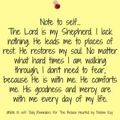 Note to self… The Lord is my Shepherd. I lack nothing. He leads me to places of rest. He restores my soul. No matter what hard times I am walking through, I don't need to fear, because …