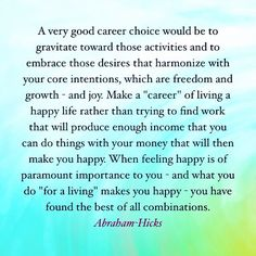 "Make a ""career"" of living a happy life rather than trying to find work that will produce enough income that you xan do things with your money that will then make you happy."