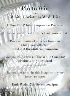 PIN TO WIN your White Christmas Wish List 1. Follow The White Company on Pinterest 2. Create a board titled #whitechristmaswishlist 3. Pin a minimum of 5 pieces from our Christmas collection 4. You could win all The White Company products on your board (maximum prize value £250) Remember to repin the entry instruction image onto your board to enter!  Closes 17/12 5pm