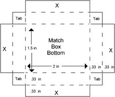 "Match Box Template         Instructions    Tip: When cutting the box top, cut on the outside of the lines so that it is just a hair larger than the box bottom.        Print out templates and reduce or enlarge as desired. (The sizes indicated on the template are those of an actual match box I have.)        Trace template onto card stock.        Cut all solid lines; score and fold all dotted line.       Note: Make a note of the solid and dotted lines on the area marked ""Tab"" on the box bottom."