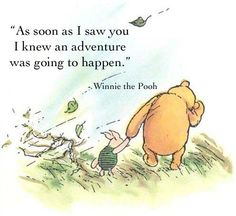 """""""As soon as I saw you I knew an adventure was going to happen.""""  -Winnie the Pooh"""