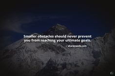 Smaller obstacles should never prevent you from reaching your ultimate goals.