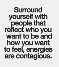 surround yourself with people that reflect who you want to be and how you want to feel, energies are contagious