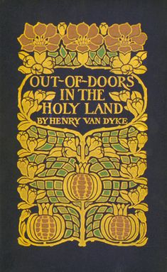 Henry Van Dyke. Out-of-Doors in the Holy Land. New York: Scribners, 1908. Cover design: Margaret Armstrong