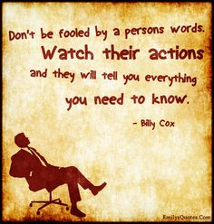 Don't be fooled by a person's words. Watch their actions and they will tell