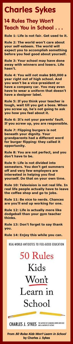 Here are the top 14 rules of life excerpted from 50 Rules Kids Won't Learn in School by Charles Sykes: Rule 1: Life is not fair. Get used to it.